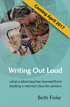 Writing Out Loud: What a blind teacher learned from leading a memoir class for seniors. Coming April 2017